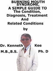 Burning Mouth Syndrome, A Simple Guide To The Condition, Diagnosis, Treatment And Related Conditions ebook by Kenneth Kee