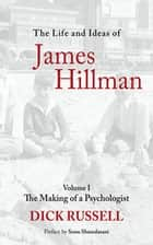 The Life and Ideas of James Hillman - Volume I: The Making of a Psychologist ebook by Dick Russell, Sonu Shamdasani