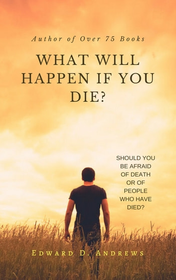 WHAT WILL HAPPEN IF YOU DIE? - Should You Be Afraid of Death or of People Who Have Died? ebook by Edward D. Andrews