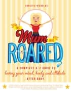 The Mum Who Roared: A complete A-Z guide to loving your mind, body and attitude after baby ebook by Christie Nicholas