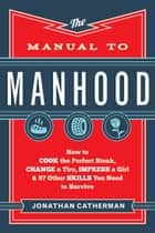 The Manual to Manhood - How to Cook the Perfect Steak, Change a Tire, Impress a Girl & 97 Other Skills You Need to Survive ebook by Jonathan Catherman