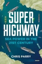 Super Highway - Sea Power in the 21st Century ebook by Chris Parry