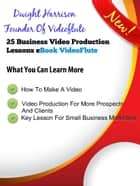 25 Business Video Production Lessons ebook by Dwight Harrison