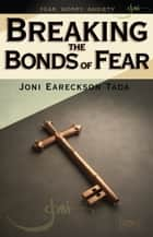 Breaking the Bonds of Fear ebook by Joni Eareckson Tada