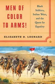 Men of Color to Arms!: Black Soldiers, Indian Wars, and the Quest for Equality ebook by Elizabeth D. Leonard, Ph.D.