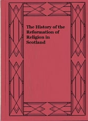 The History of the Reformation of Religion in Scotland ebook by John Knox