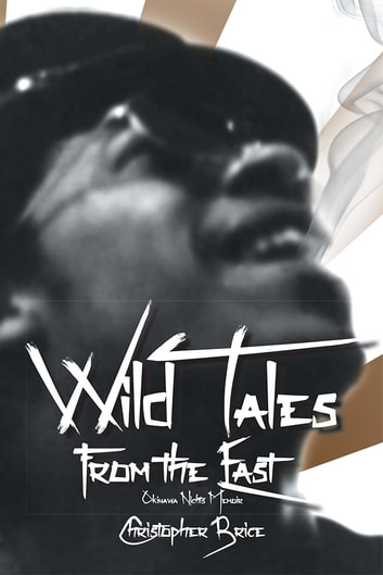 Wild Tales from the East - Okinawa Nights - A Memoir ebook by Christopher Brice