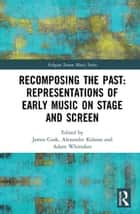 Recomposing the Past: Representations of Early Music on Stage and Screen ebook by James Cook, Alexander Kolassa, Adam Whittaker
