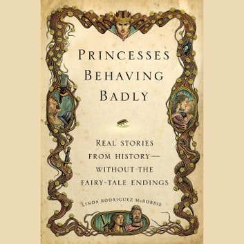 Princesses Behaving Badly - Real Stories from History Without the Fairy-Tale Endings audiobook by Linda Rodriguez McRobbie