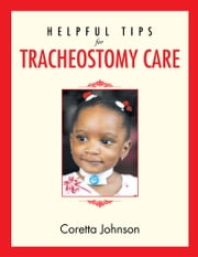 Helpful Tips for Tracheostomy Care ebook by Coretta Johnson