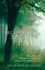 Reclaiming Your Sacred Path - Using Divination, Manifestation and Healing to Resume Your Spiritual Journey ebook by Jon Martin Anastasio