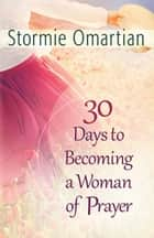 30 Days to Becoming a Woman of Prayer ebook by Stormie Omartian