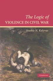 The Logic of Violence in Civil War ebook by Stathis N. Kalyvas
