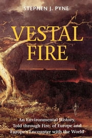Vestal Fire - An Environmental History, Told through Fire, of Europe and Europe's Encounter with the World ebook by Stephen J. Pyne