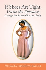 If Shoes Are Tight, Untie the Shoelace, Change the Size or Give the Needy ebook by MPOMELA THANDIWE RACHEL