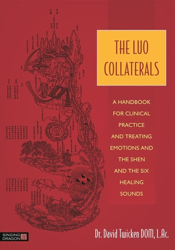 The Luo Collaterals - A Handbook for Clinical Practice and Treating Emotions and the Shen and The Six Healing Sounds ebook by David Twicken