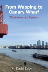 From Wapping to Canary Wharf: The Journey of a Lifetime ebook by David Exley