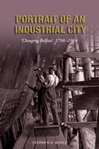 Portrait of an Industrial City: 'Clanging Belfast' 1750-1914 eBook by Stephen A Royle