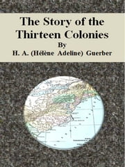 The Story of the Thirteen Colonies ebook by H. A. (hélène Adeline) Guerber
