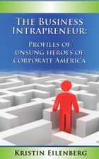 The Business Intrapreneur: Profiles of Unsung Heroes of Corporate America ebook by Kristin Eilenberg