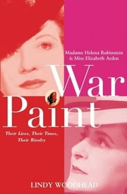 War Paint - Madame Helena Rubinstein and Miss Elizabeth Arden: Their Lives, Their Times, Their Rivalry ebook by Lindy Woodhead