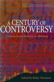 A Century of Controversy - Constitutional Reform in Alabama ebook by H. Bailey Thomson,Wayne Flynt,Samuel L. Webb,Harvey H. Jackson,William H. Stewart,H. Bailey Thomson,Anne Permaloff,Bradley Moody,Robert Martin Schaefer,Joe A Sumners,G. Alan Tarr,Howard P. Walthall,James W. Williams, Jr.