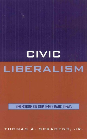 Civic Liberalism - Reflections on Our Democratic Ideals ebook by Thomas A. Spragens Jr.