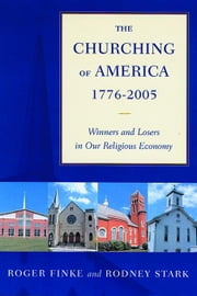 The Churching of America, 1776-2005: Winners and Losers in Our Religious Economy ebook by Finke, Roger