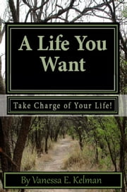 A Life You Want: Take Charge of Your Life! ebook by Vanessa E. Kelman
