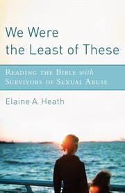 We Were the Least of These - Reading the Bible with Survivors of Sexual Abuse ebook by Elaine A. Heath