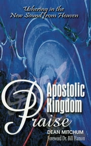 Apostolic Kingdom Praise - Ushering in the New Sound from Heaven ebook by Dean Mitchum