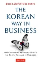 Korean Way In Business - Understanding and Dealing with the South Koreans in Business ebook by Boye Lafayette De Mente
