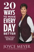 20 Ways to Make Every Day Better - Simple, Practical Changes with Real Results ebook by Joyce Meyer