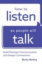 How to Listen So People Will Talk - Build Stronger Communication and Deeper Connections ebook by Becky Harling