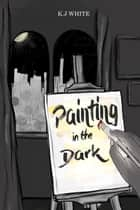 Painting In The Dark ebook by KJ White