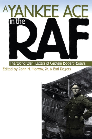 A Yankee Ace in the RAF - The World War I Letters of Captain Bogart Rogers ebook by
