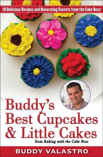Buddy's Best Cupcakes & Little Cakes (from Baking with the Cake Boss) - 10 Delicious Recipes--and Decorating Secrets--from the Cake Boss ebook by Buddy Valastro