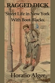 Ragged Dicks - Street Life in New York with Boot-Blacks ebook by Horatio Alger
