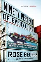 Ninety Percent of Everything - Inside Shipping, the Invisible Industry That Puts Clothes on Your Back, Gas in Your Car, and Food on Your Plate ebook by Rose George