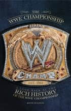 The WWE Championship - A Look Back at the Rich History of the WWE Championship ebook by Kevin Sullivan