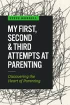 My First, Second & Third Attempts at Parenting - Discovering the Heart of Parenting ebook by Steve  Murrell, William S  Murrell Jr