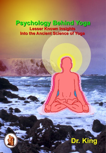 Psychology Behind Yoga: Lesser Known Insights Into the Ancient Science of Yoga ebook by Dr.King