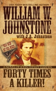 Forty Times a Killer - A Novel of John Wesley Hardin ebook by William W. Johnstone,J.A. Johnstone