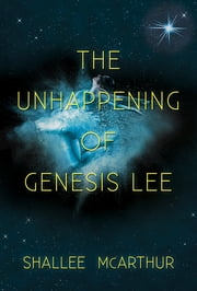 The Unhappening of Genesis Lee ebook by Shallee McArthur