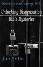 MetaChristianity VIII: Unlocking Dispensation Bible Mysteries ebook by Jim Autio