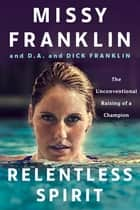 Relentless Spirit - The Unconventional Raising of a Champion ebook by Missy Franklin, D.A. Franklin, Dick Franklin,...