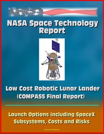 NASA Space Technology Report: Low Cost Robotic Lunar Lander (COMPASS Final Report), Launch Options including SpaceX, Subsystems, Costs and Risks ebook by Progressive Management