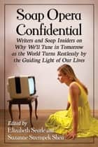 Soap Opera Confidential - Writers and Soap Insiders on Why We'll Tune in Tomorrow as the World Turns Restlessly by the Guiding Light of Our Lives ebook by Elizabeth Searle, Suzanne Strempek Shea