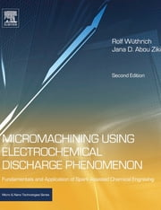 Micromachining Using Electrochemical Discharge Phenomenon - Fundamentals and Application of Spark Assisted Chemical Engraving ebook by Rolf Wuthrich,Jana D. Abou Ziki