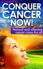 Conquer Cancer Now! ebook by Ellen Monroe